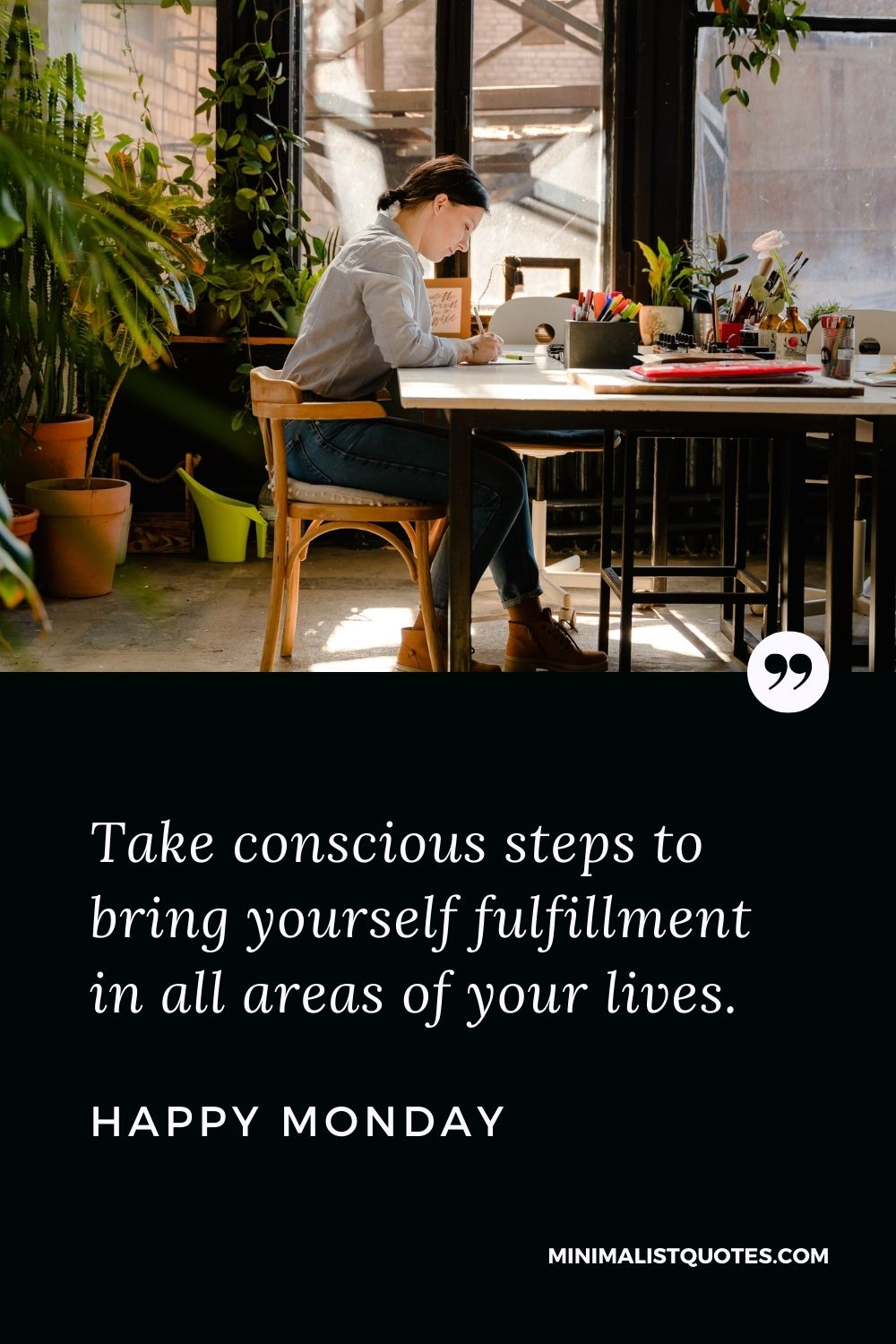 Monday Motivation quote & message with image: Take conscious steps to bring yourself fulfillment in all areas of your lives. Happy Monday!