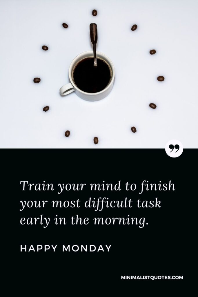 Monday Motivation Quote & Message with Image: Train your mind to finish your most difficult task early in the morning. Happy Monday!