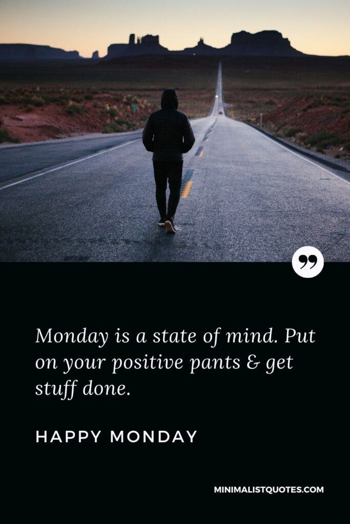 Monday Motivation Quote & message: Monday is a state of mind. Put on your positive pants & get stuff done. Happy Monday!