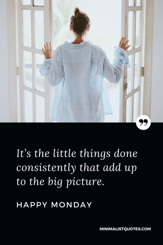 Monday Motivation Quote & Message with Image: It's the little things done consistently that add up to the big picture. Happy Monday!