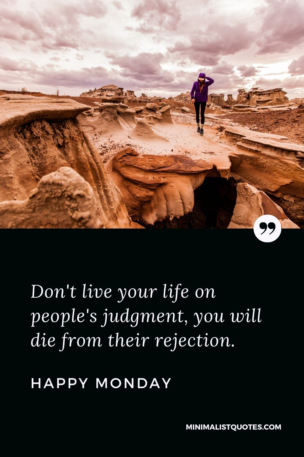 Monday Motivation Quote, Wish & Message: Don't live your life on people's judgment, you will die from their rejection. Happy Monday!