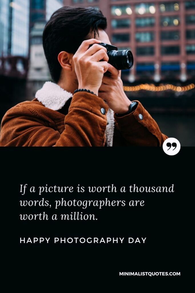 Photography Day wish, quote & message with image: If a picture is worth a thousand words, photographers are worth a million. Happy Photography Day!