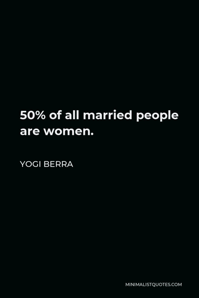 Yogi Berra Quote - 50% of all married people are women.