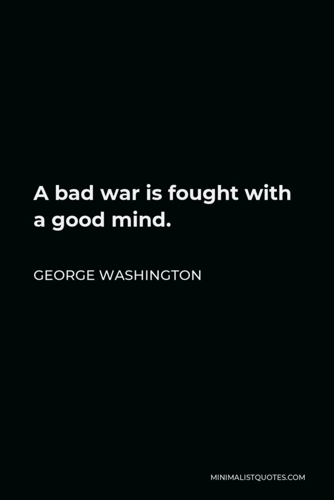 George Washington Quote - A bad war is fought with a good mind.