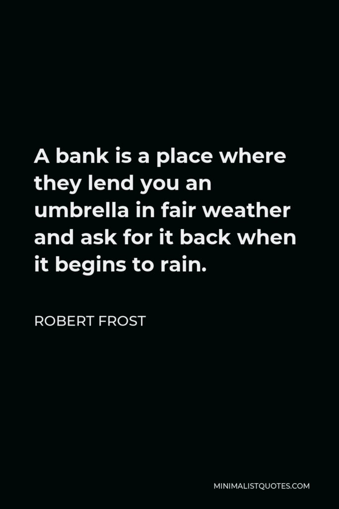 Robert Frost Quote - A bank is a place where they lend you an umbrella in fair weather and ask for it back when it begins to rain.