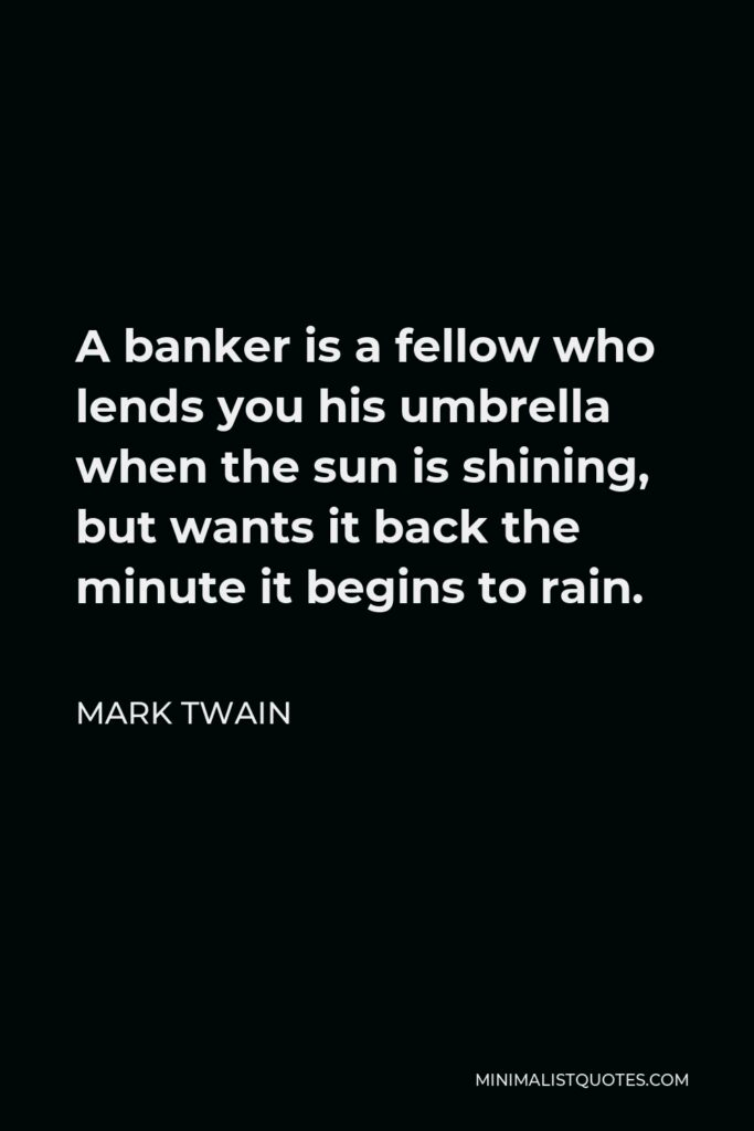 Mark Twain Quote - A banker is a fellow who lends you his umbrella when the sun is shining, but wants it back the minute it begins to rain.