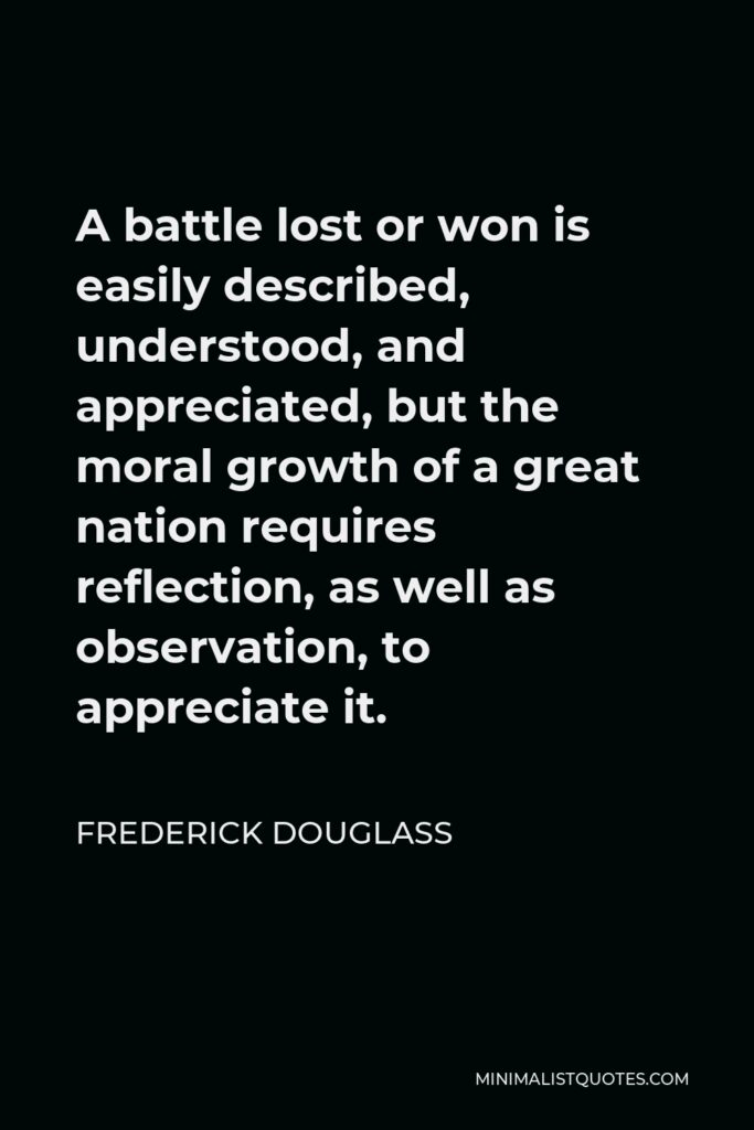Frederick Douglass Quote - A battle lost or won is easily described, understood, and appreciated, but the moral growth of a great nation requires reflection, as well as observation, to appreciate it.