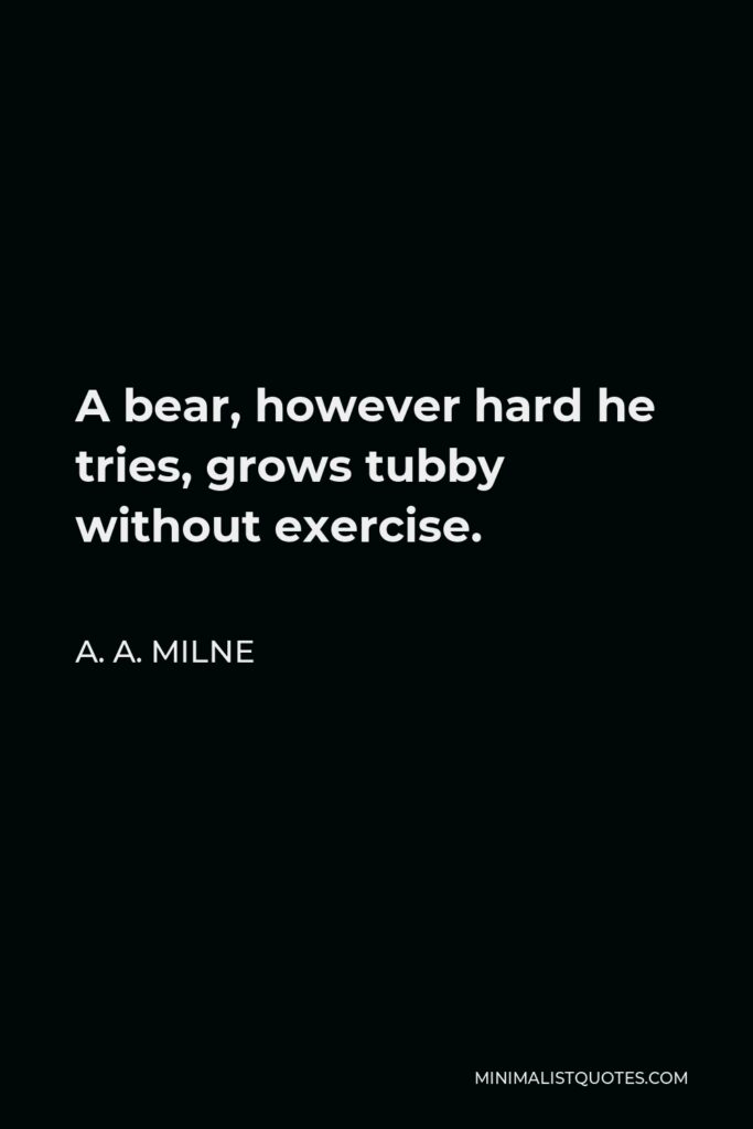 A. A. Milne Quote - A bear, however hard he tries, grows tubby without exercise.
