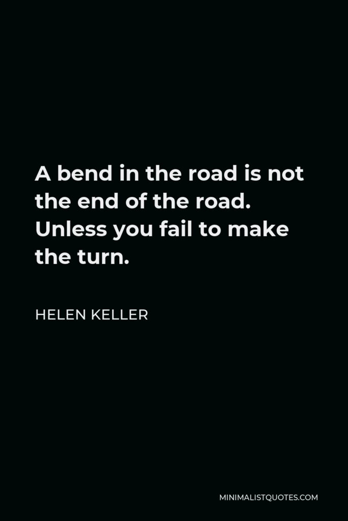 Helen Keller Quote - A bend in the road is not the end of the road. Unless you fail to make the turn.