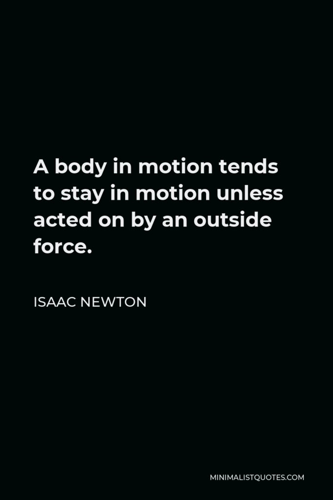 Isaac Newton Quote - A body in motion tends to stay in motion unless acted on by an outside force.
