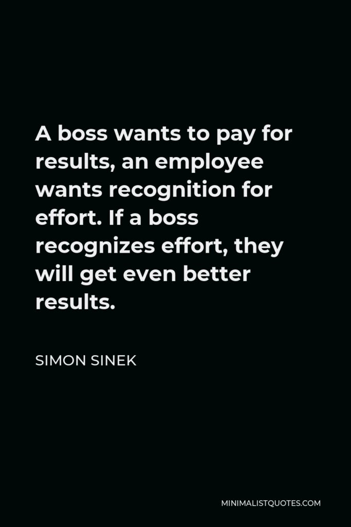 Simon Sinek Quote - A boss wants to pay for results, an employee wants recognition for effort. If a boss recognizes effort, they will get even better results.