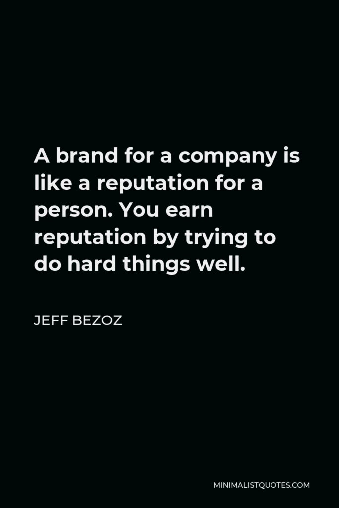 Jeff Bezoz Quote - A brand for a company is like a reputation for a person. You earn reputation by trying to do hard things well.