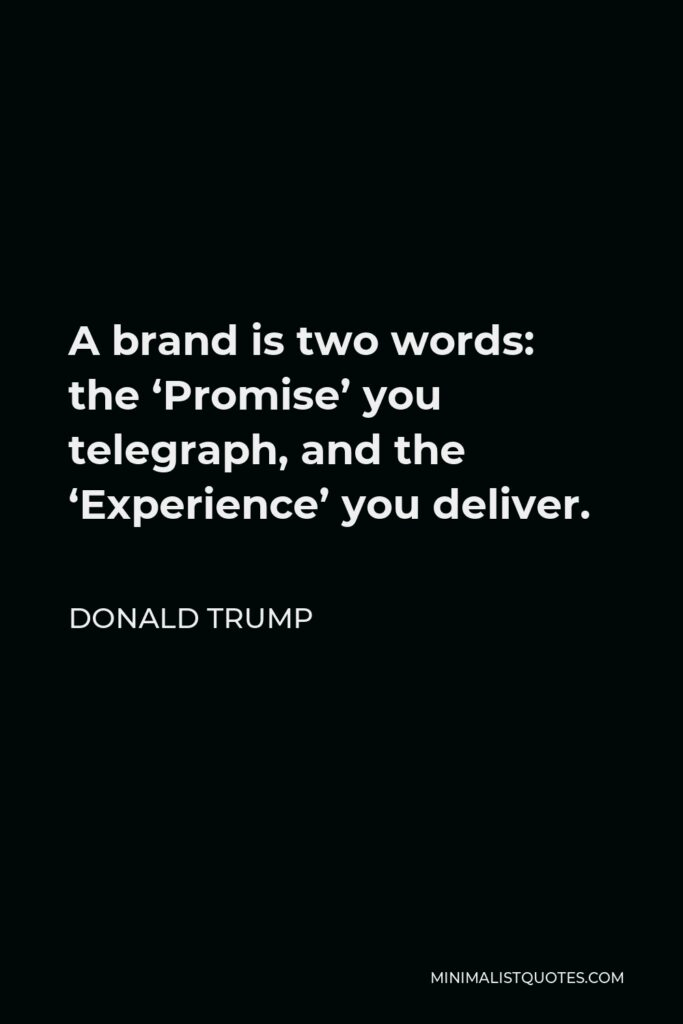 Donald Trump Quote - A brand is two words: the 'Promise' you telegraph, and the 'Experience' you deliver.