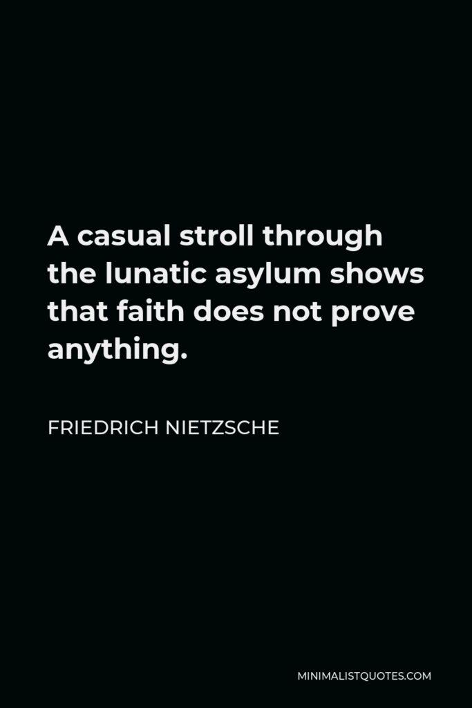 Friedrich Nietzsche Quote - A casual stroll through the lunatic asylum shows that faith does not prove anything.