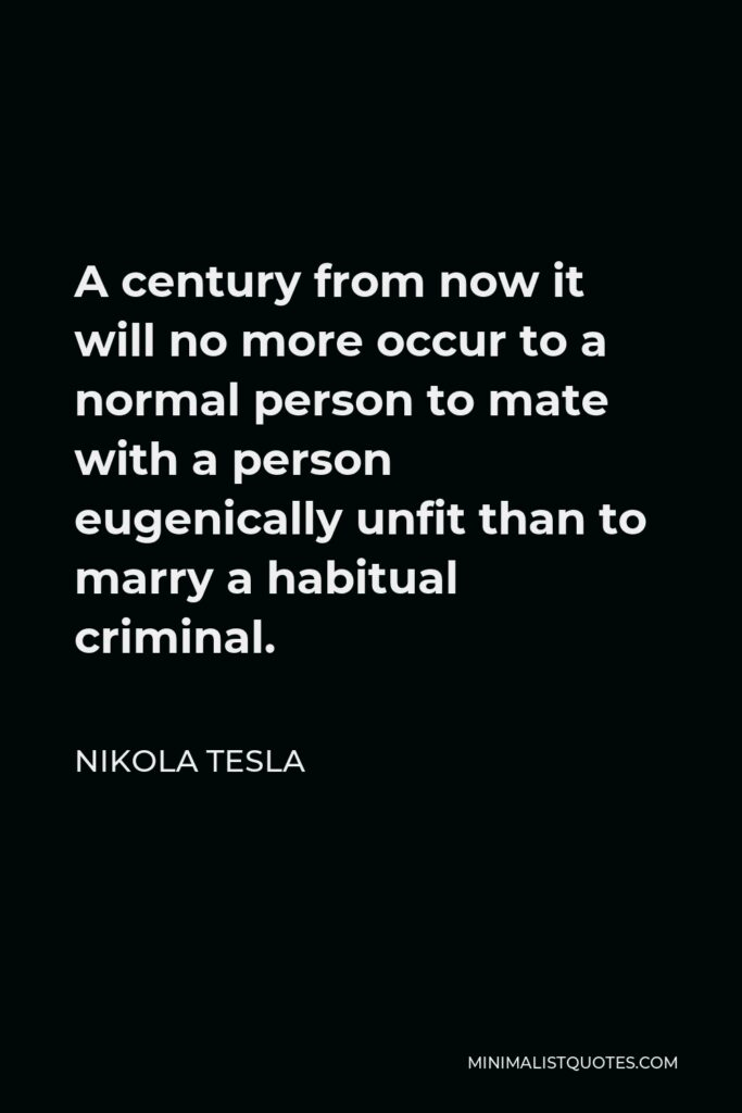 Nikola Tesla Quote - A century from now it will no more occur to a normal person to mate with a person eugenically unfit than to marry a habitual criminal.