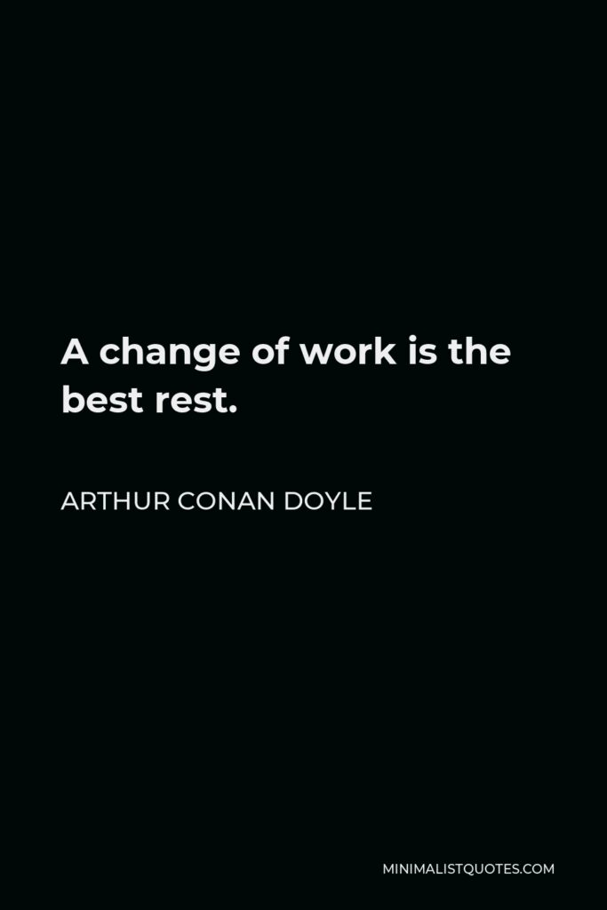 Arthur Conan Doyle Quote - A change of work is the best rest.