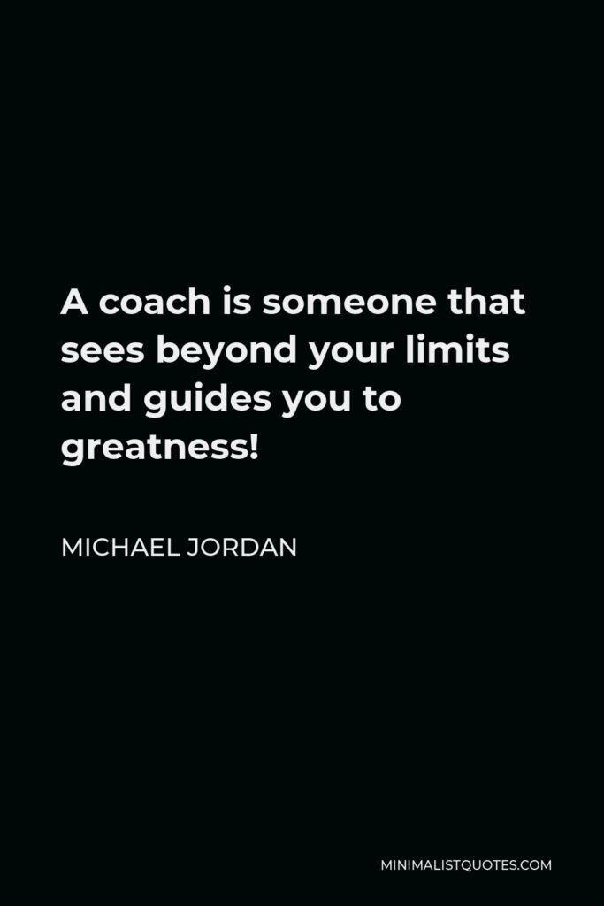Michael Jordan Quote - A coach is someone that sees beyond your limits and guides you to greatness!
