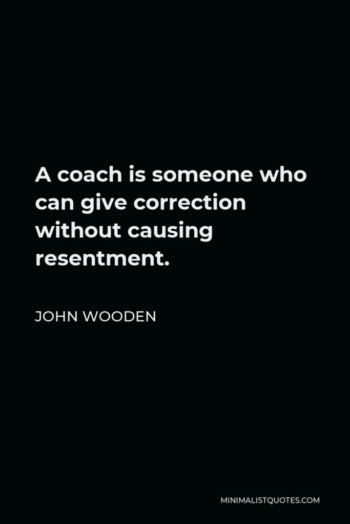 John Wooden Quote - A coach is someone who can give correction without causing resentment.