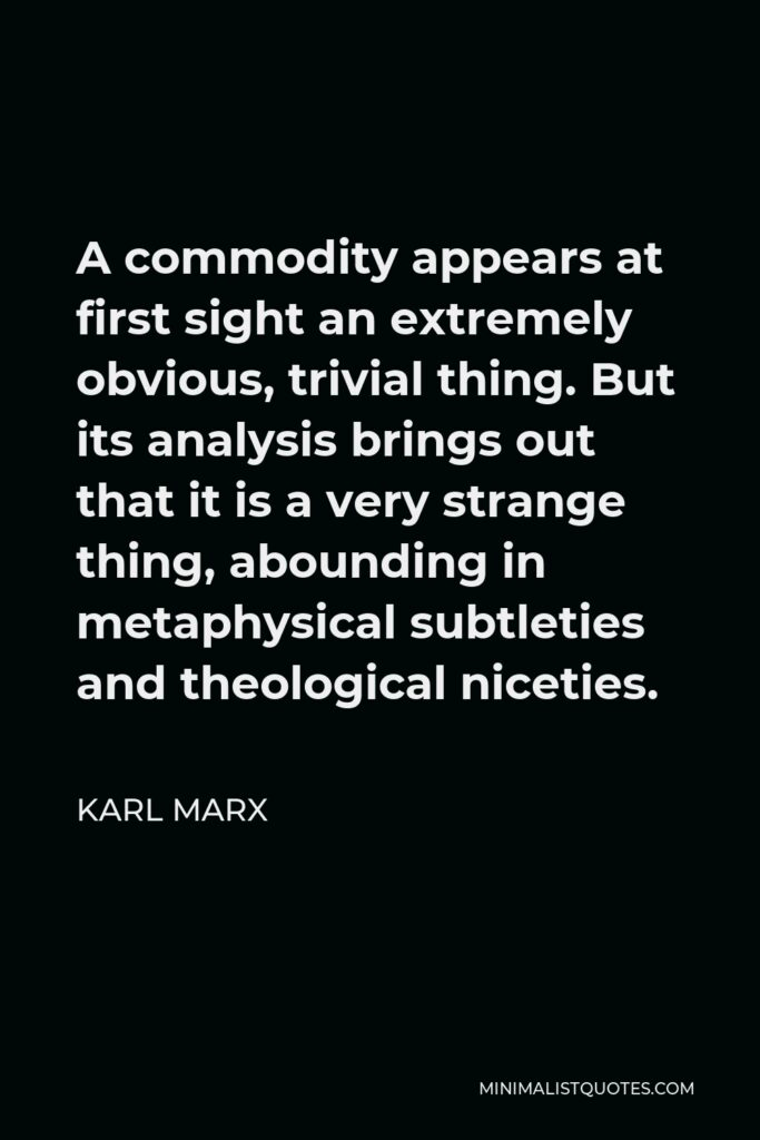Karl Marx Quote - A commodity appears at first sight an extremely obvious, trivial thing. But its analysis brings out that it is a very strange thing, abounding in metaphysical subtleties and theological niceties.