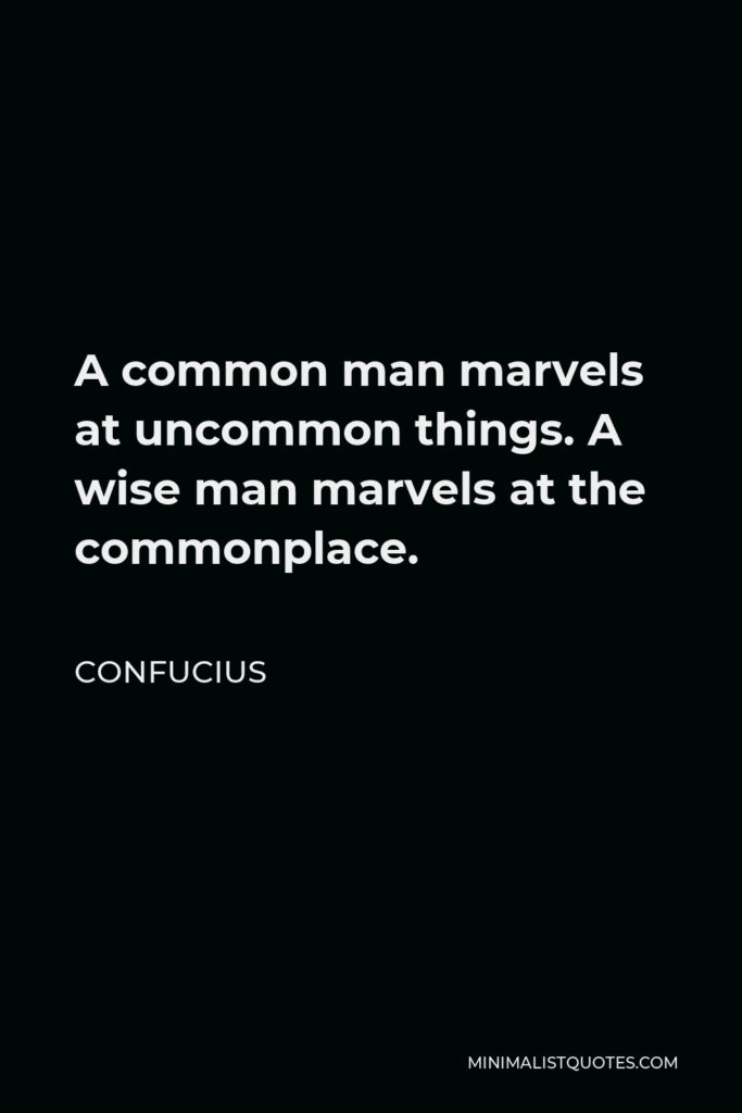 Confucius Quote - A common man marvels at uncommon things. A wise man marvels at the commonplace.