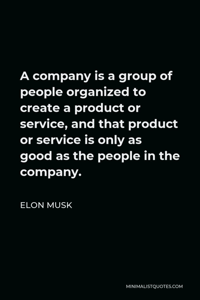 Elon Musk Quote - A company is a group of people organized to create a product or service, and that product or service is only as good as the people in the company.