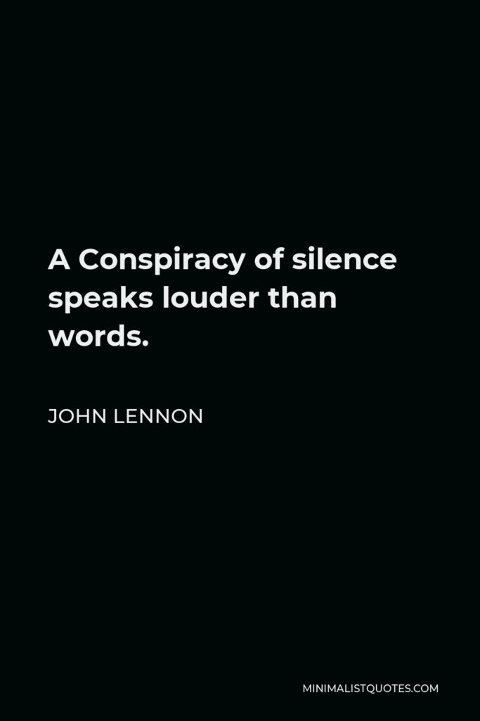 John Lennon Quote - A Conspiracy of silence speaks louder than words.