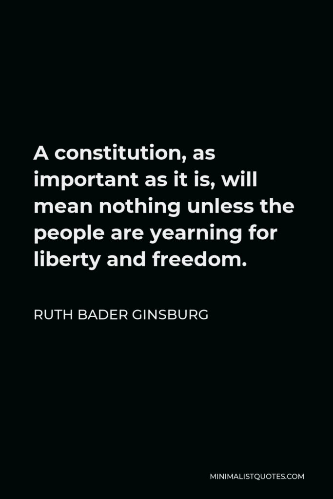 Ruth Bader Ginsburg Quote - A constitution, as important as it is, will mean nothing unless the people are yearning for liberty and freedom.