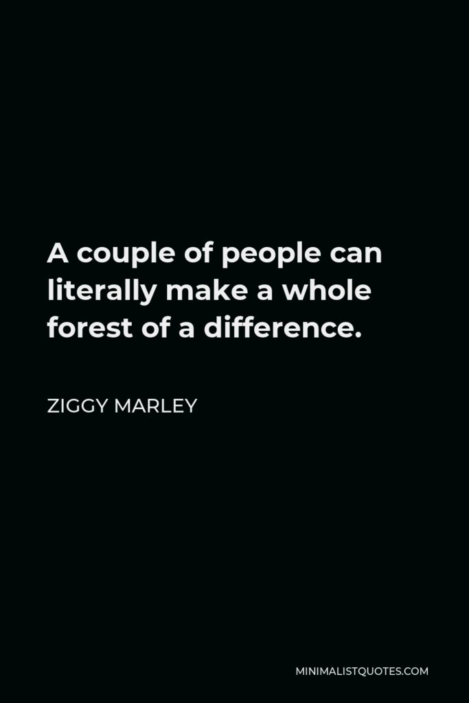 Ziggy Marley Quote - A couple of people can literally make a whole forest of a difference.