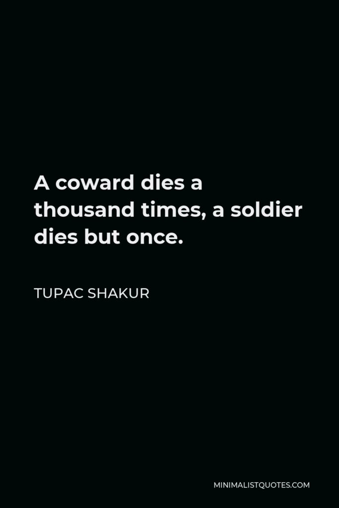 Tupac Shakur Quote - A coward dies a thousand times, a soldier dies but once.