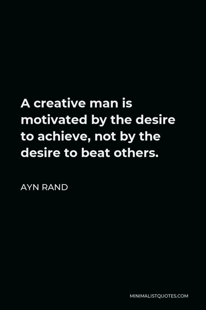 Ayn Rand Quote - A creative man is motivated by the desire to achieve, not by the desire to beat others.