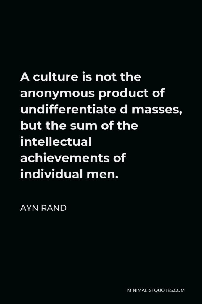 Ayn Rand Quote - A culture is not the anonymous product of undifferentiate d masses, but the sum of the intellectual achievements of individual men.