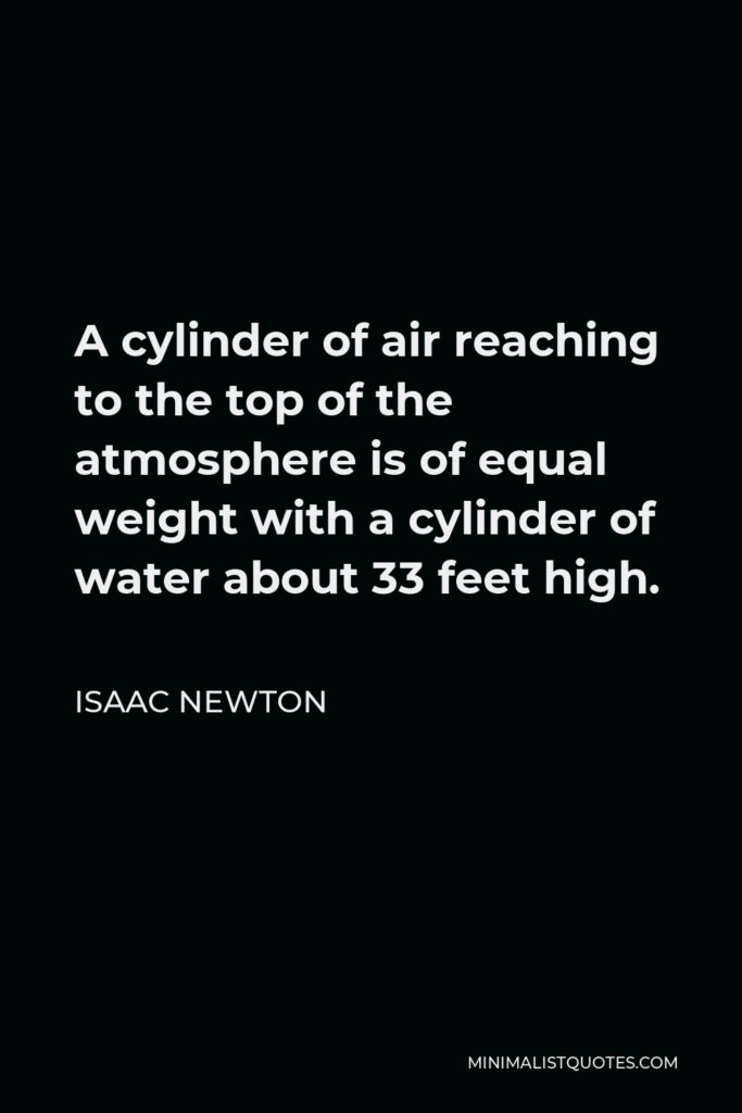 Isaac Newton Quote - A cylinder of air reaching to the top of the atmosphere is of equal weight with a cylinder of water about 33 feet high.