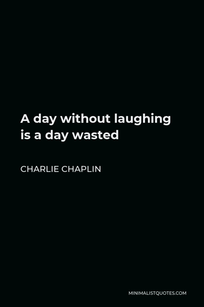 Charlie Chaplin Quote - A day without laughing is a day wasted