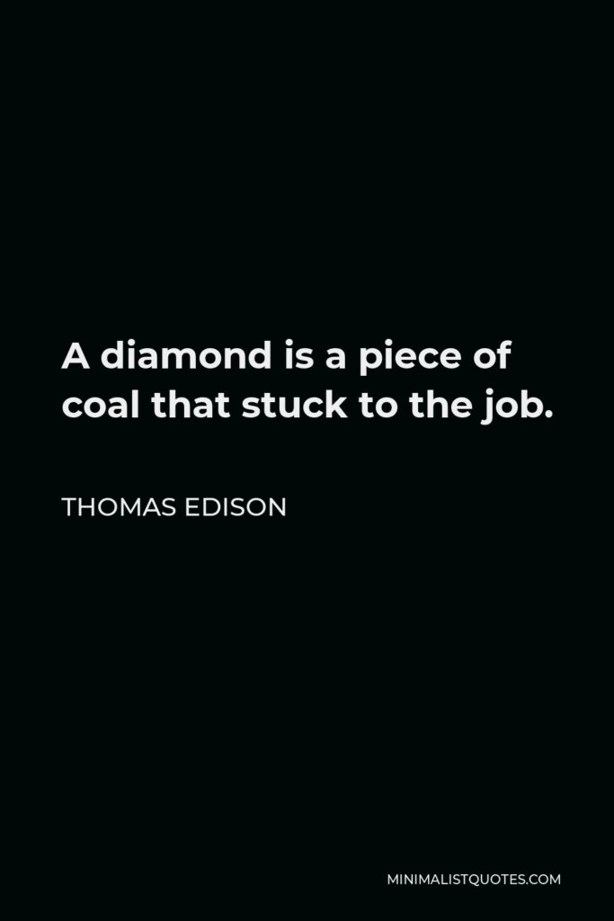 Thomas Edison Quote - A diamond is a piece of coal that stuck to the job.