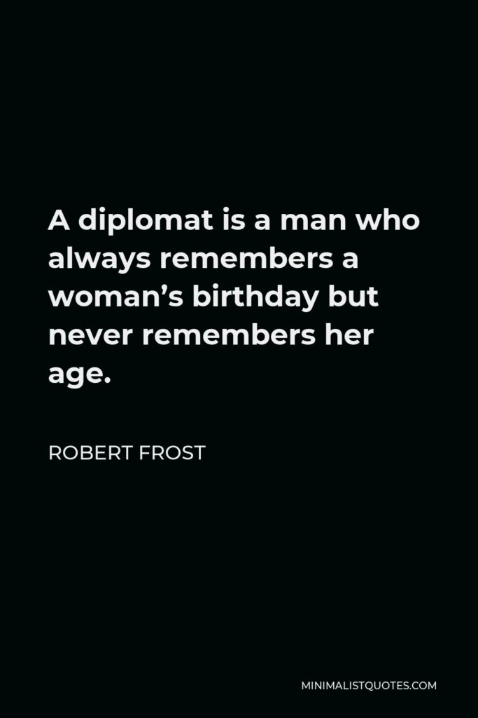 Robert Frost Quote - A diplomat is a man who always remembers a woman's birthday but never remembers her age.