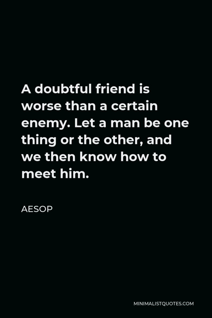 Aesop Quote - A doubtful friend is worse than a certain enemy. Let a man be one thing or the other, and we then know how to meet him.