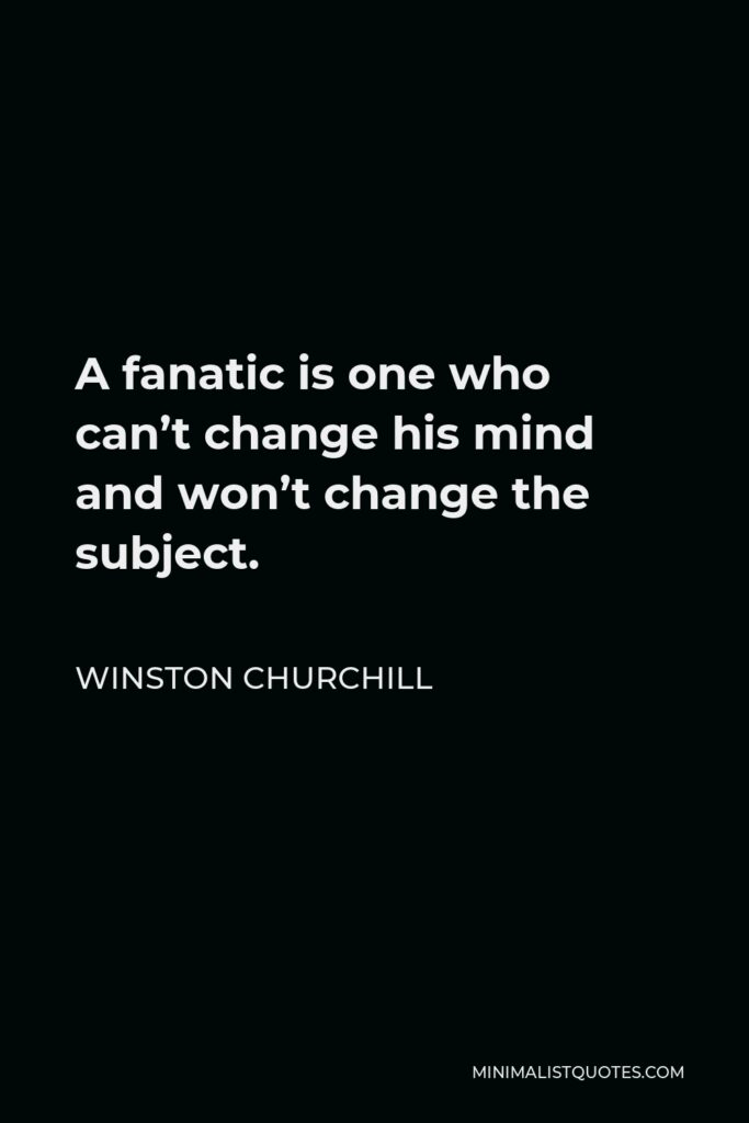 Winston Churchill Quote - A fanatic is one who can't change his mind and won't change the subject.