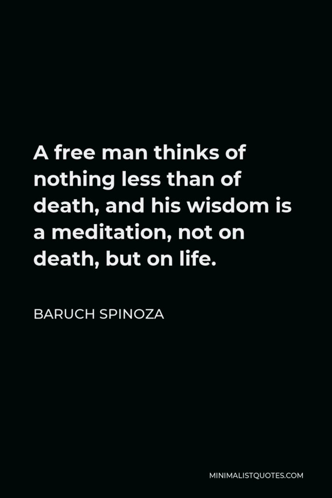 Baruch Spinoza Quote - A free man thinks of nothing less than of death, and his wisdom is a meditation, not on death, but on life.