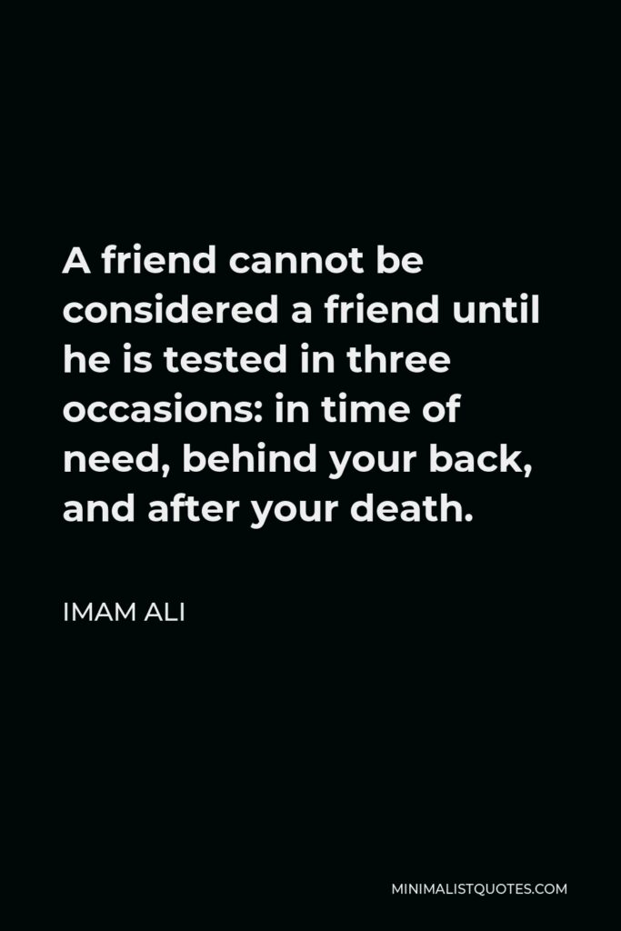 Imam Ali Quote - A friend cannot be considered a friend until he is tested in three occasions: in time of need, behind your back, and after your death.