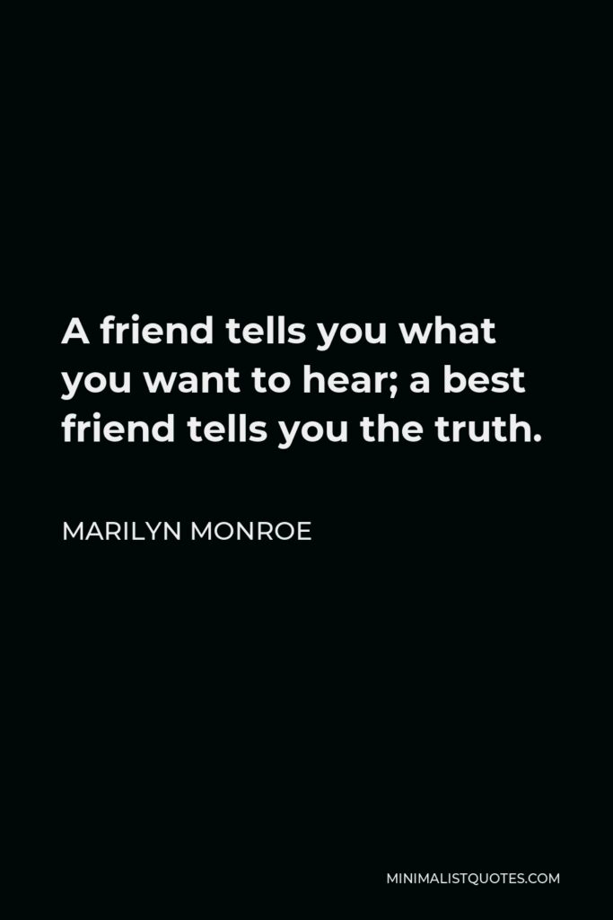 Marilyn Monroe Quote - A friend tells you what you want to hear; a best friend tells you the truth.