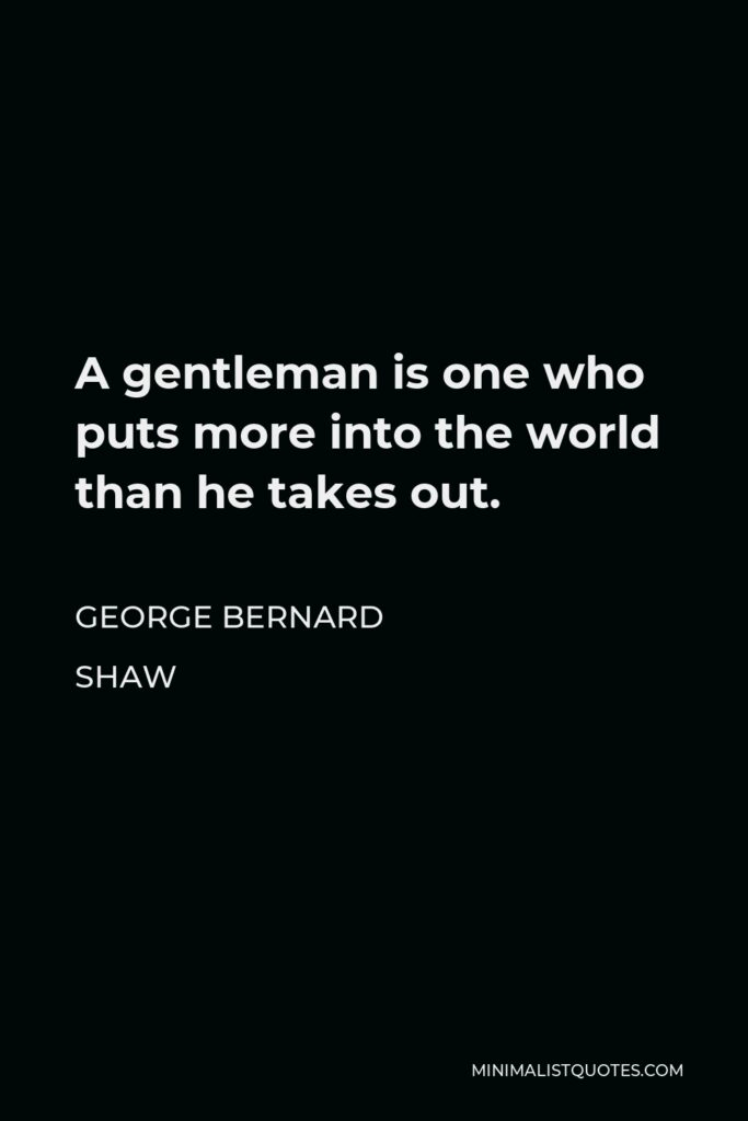 George Bernard Shaw Quote - A gentleman is one who puts more into the world than he takes out.