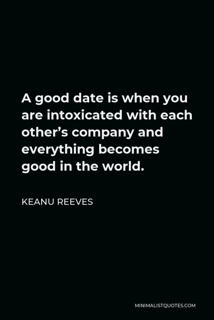 Keanu Reeves Quote - A good date is when you are intoxicated with each other's company and everything becomes good in the world.