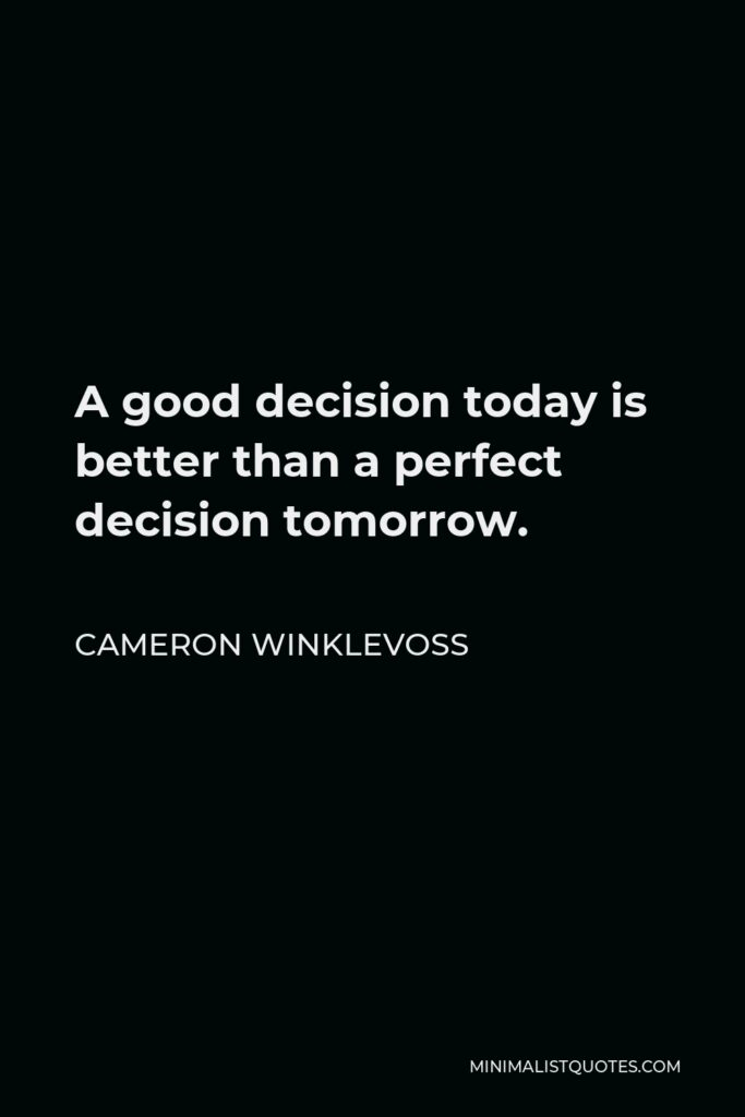 Cameron Winklevoss Quote - A good decision today is better than a perfect decision tomorrow.