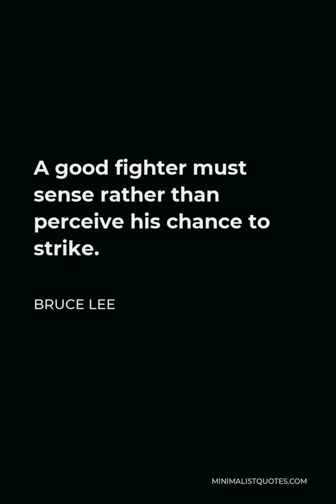 Bruce Lee Quote - A good fighter must sense rather than perceive his chance to strike.