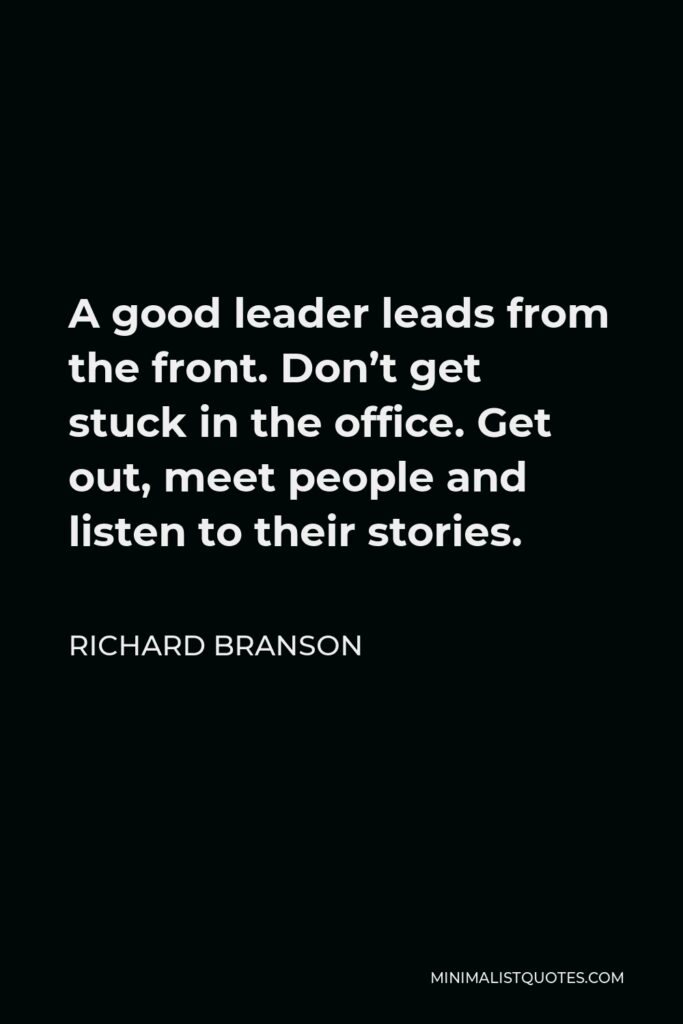 Richard Branson Quote - A good leader leads from the front. Don't get stuck in the office. Get out, meet people and listen to their stories.