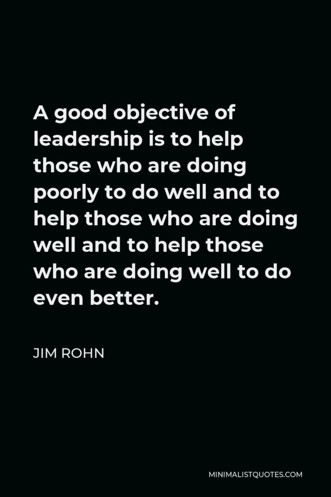 Jim Rohn Quote - A good objective of leadership is to help those who are doing poorly to do well and to help those who are doing well and to help those who are doing well to do even better.