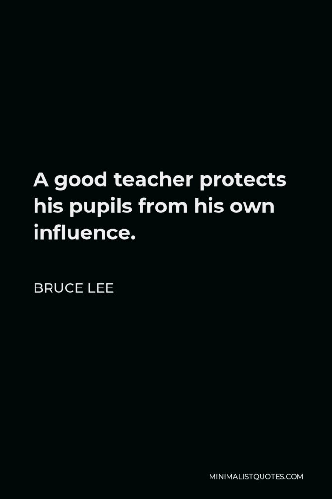 Bruce Lee Quote - A good teacher protects his pupils from his own influence.