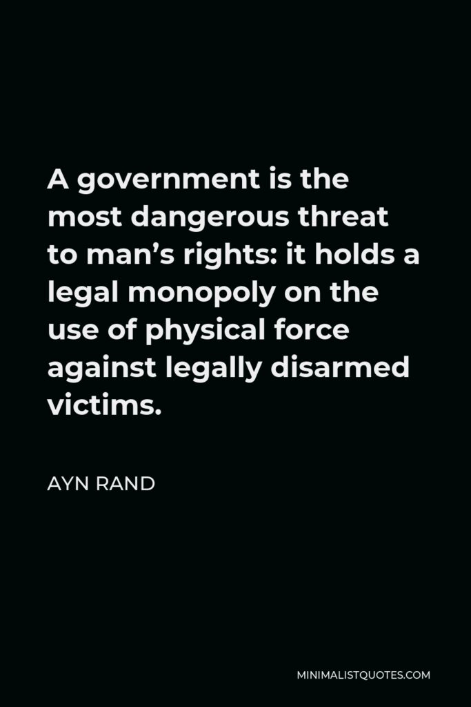 Ayn Rand Quote - A government is the most dangerous threat to man's rights: it holds a legal monopoly on the use of physical force against legally disarmed victims.