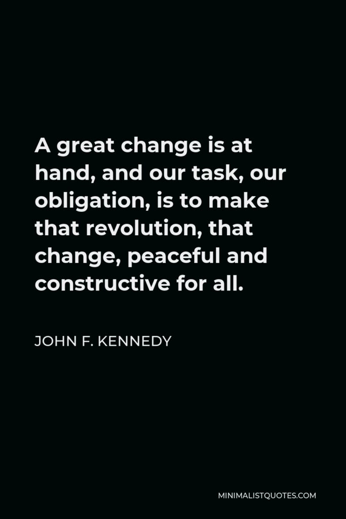 John F. Kennedy Quote - A great change is at hand, and our task, our obligation, is to make that revolution, that change, peaceful and constructive for all.