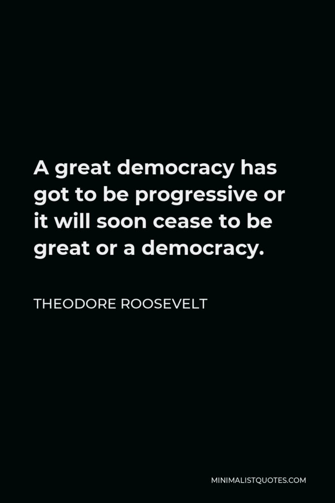 Theodore Roosevelt Quote - A great democracy has got to be progressive or it will soon cease to be great or a democracy.